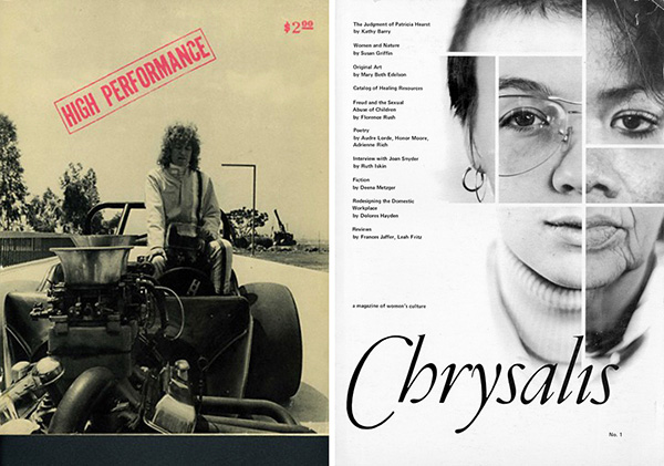 "Left: Cover of <em>High Performance</em> Vol. 1, No. 1 (June 1978). Courtesy of Lynda Frye Burnham. Right: Cover of <em>Chrysalis: A Magazine of Women's Culture</em>. Vol. 1, Issue 1 (1977). Courtesy of Kristen Grimstad. To download a PDF version of <em>Chrysalis: A Magazine of Women's Culture</em> Vol. 1, Issue 1 (1977), click <a href=""http://s3.amazonaws.com/eob_texts-production/texts/82/1324511259_Chrysalis%20small%20(for%20web).pdf?1324511259"" target=""_blank"">here</a>."